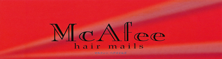 McAfee hair mails -マカフィーヘア メイルズ